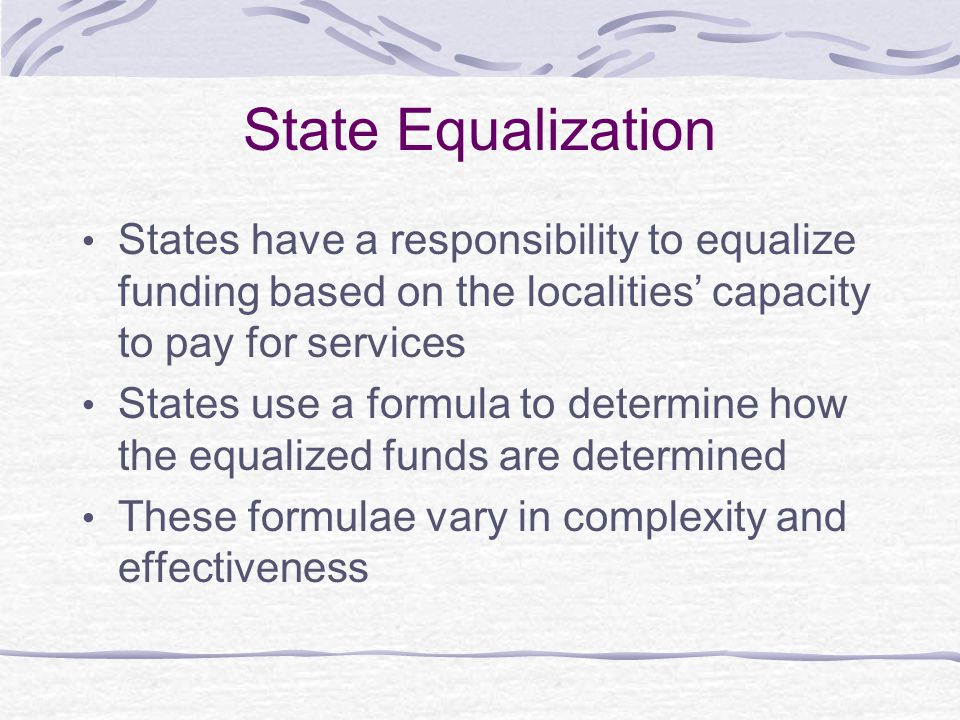 State Equalization States have a responsibility to equalize funding based on the localities' capacity to pay for services.