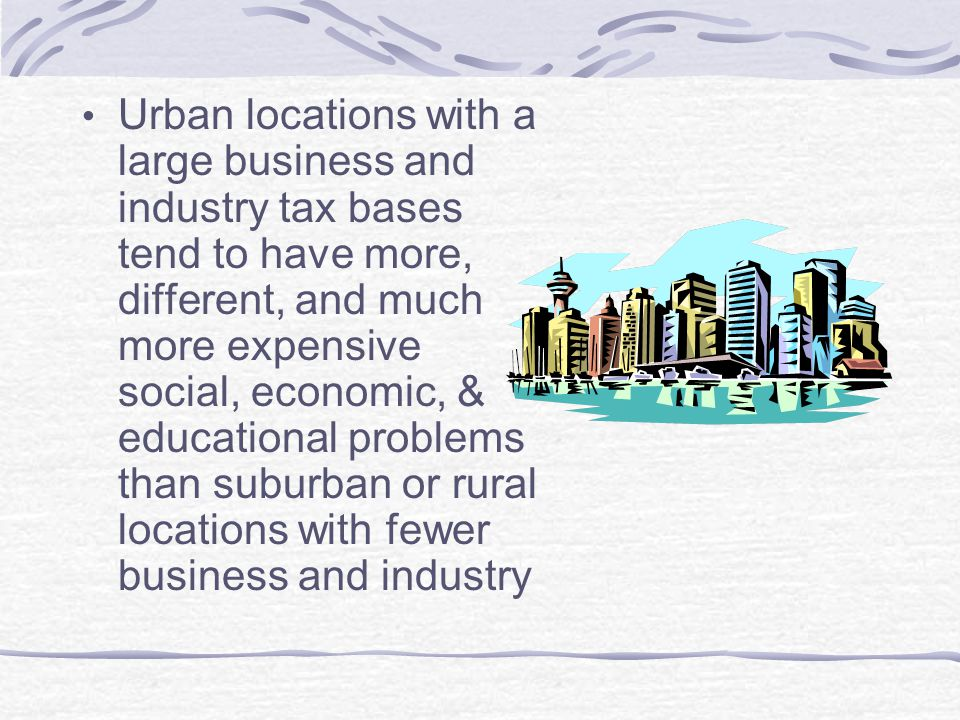 Urban locations with a large business and industry tax bases tend to have more, different, and much more expensive social, economic, & educational problems than suburban or rural locations with fewer business and industry