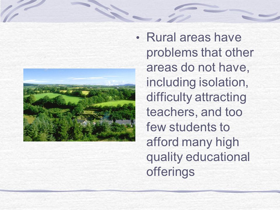Rural areas have problems that other areas do not have, including isolation, difficulty attracting teachers, and too few students to afford many high quality educational offerings