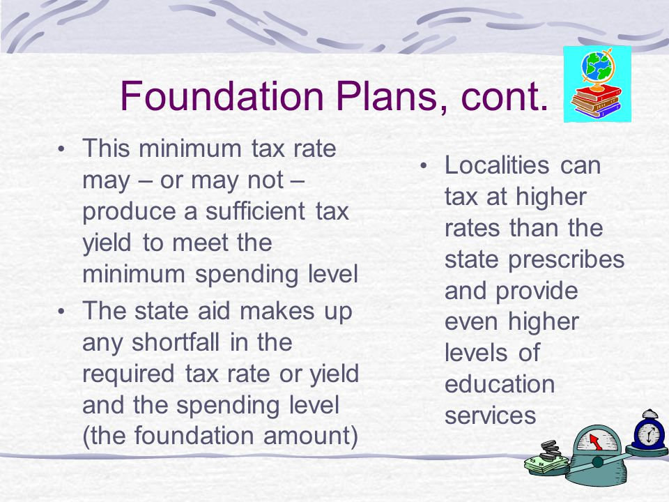 Foundation Plans, cont. This minimum tax rate may – or may not –produce a sufficient tax yield to meet the minimum spending level.