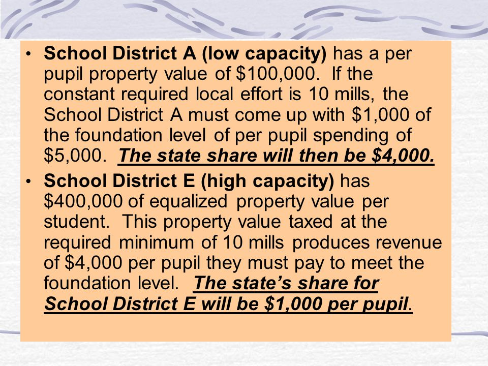 School District A (low capacity) has a per pupil property value of $100,000. If the constant required local effort is 10 mills, the School District A must come up with $1,000 of the foundation level of per pupil spending of $5,000. The state share will then be $4,000.