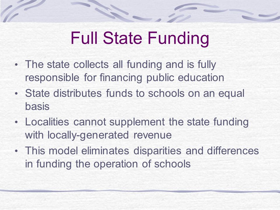 Full State Funding The state collects all funding and is fully responsible for financing public education.