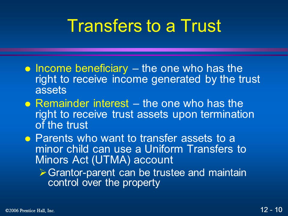 Transfers to a Trust Income beneficiary – the one who has the right to receive income generated by the trust assets.