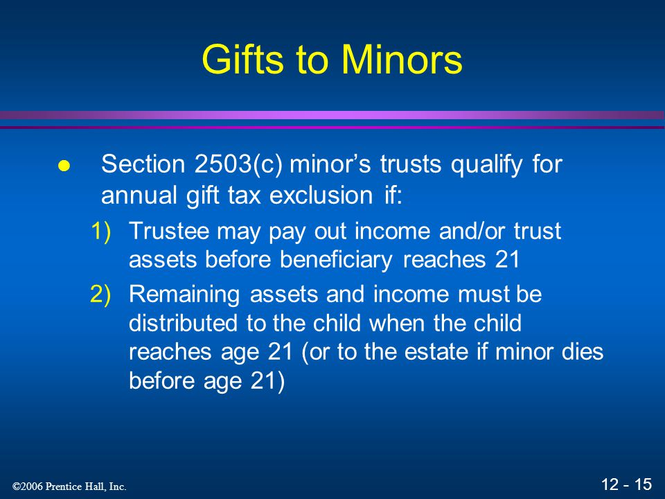 Gifts to Minors Section 2503(c) minor's trusts qualify for annual gift tax exclusion if: