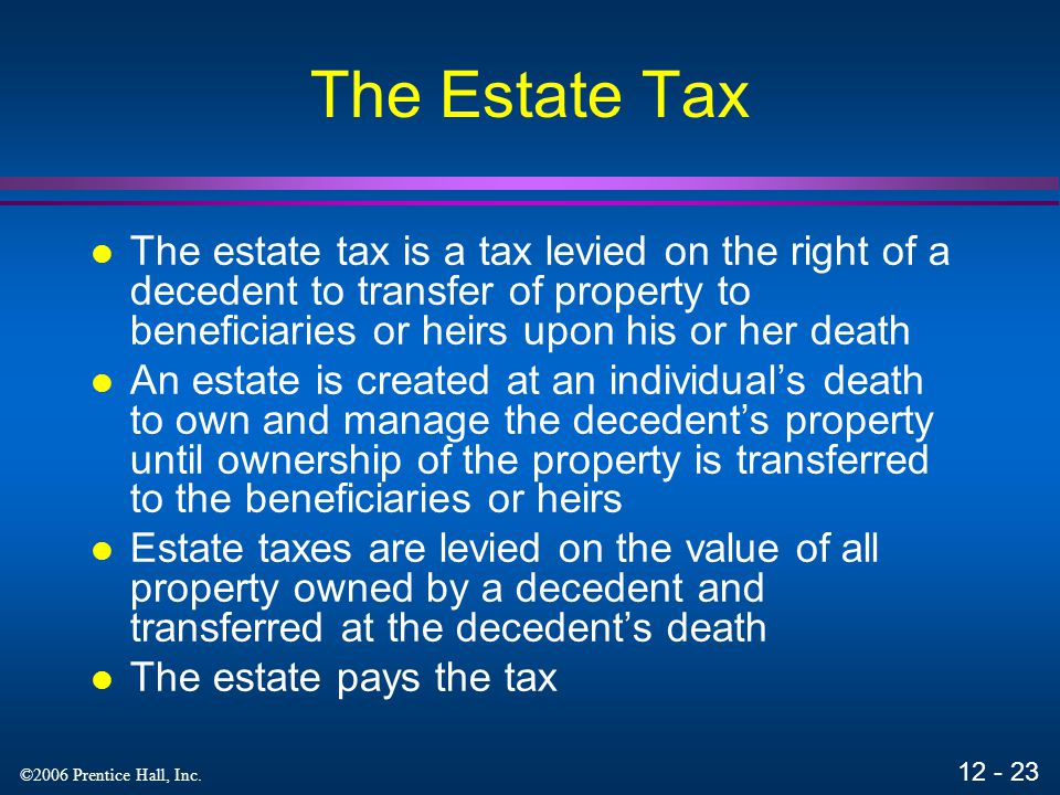 The Estate Tax The estate tax is a tax levied on the right of a decedent to transfer of property to beneficiaries or heirs upon his or her death.
