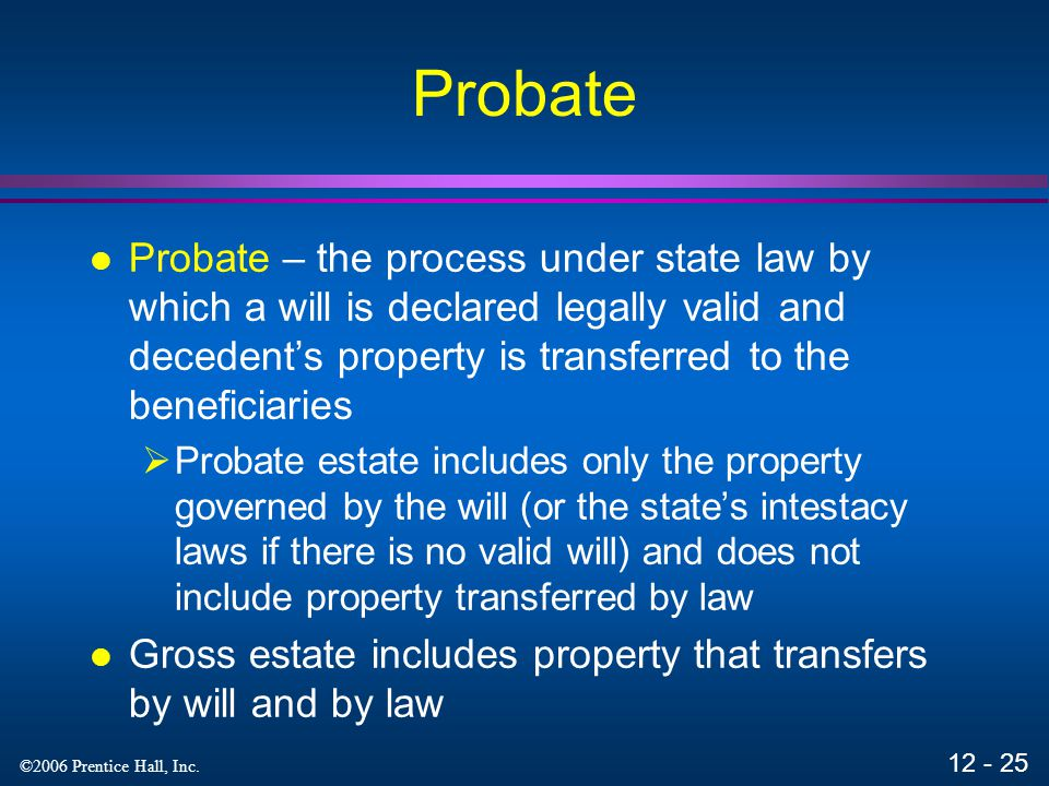 Probate Probate – the process under state law by which a will is declared legally valid and decedent's property is transferred to the beneficiaries.