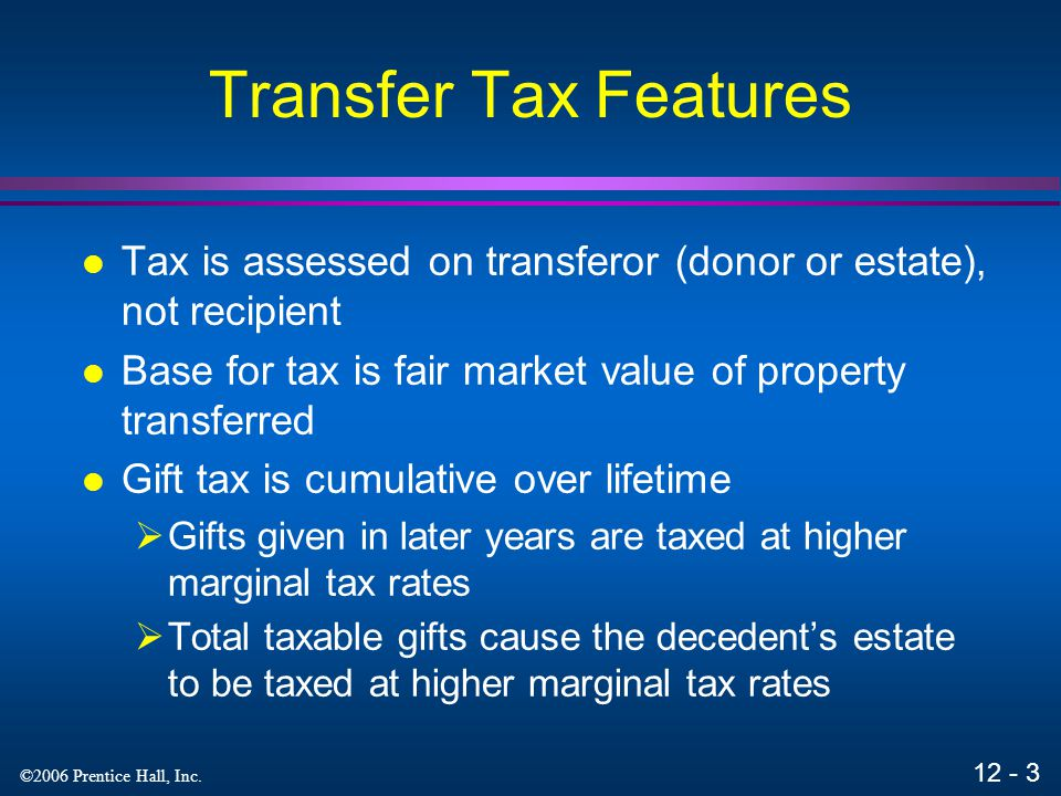 Transfer Tax Features Tax is assessed on transferor (donor or estate), not recipient. Base for tax is fair market value of property transferred.