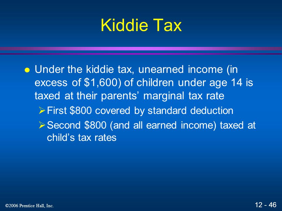 Kiddie Tax Under the kiddie tax, unearned income (in excess of $1,600) of children under age 14 is taxed at their parents' marginal tax rate.