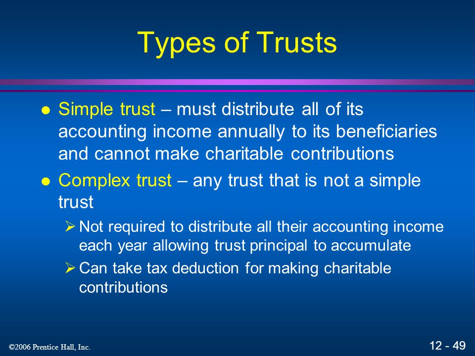 Types of Trusts Simple trust – must distribute all of its accounting income annually to its beneficiaries and cannot make charitable contributions.