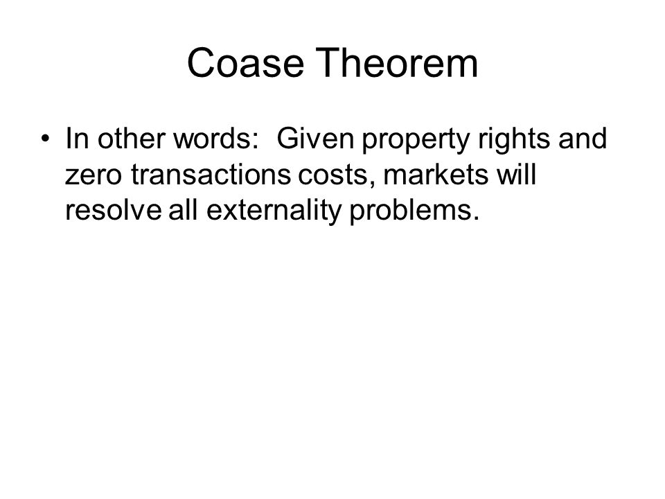 Coase Theorem In other words: Given property rights and zero transactions costs, markets will resolve all externality problems.