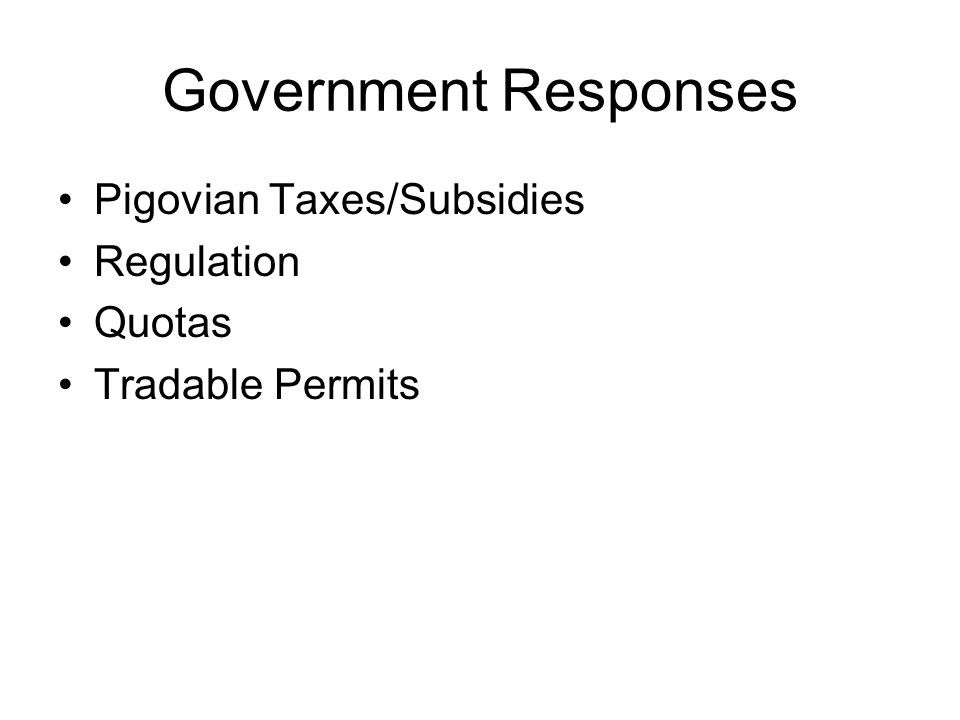 Government Responses Pigovian Taxes/Subsidies Regulation Quotas