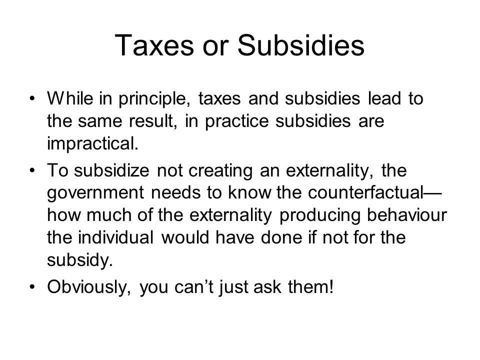 Taxes or Subsidies While in principle, taxes and subsidies lead to the same result, in practice subsidies are impractical.