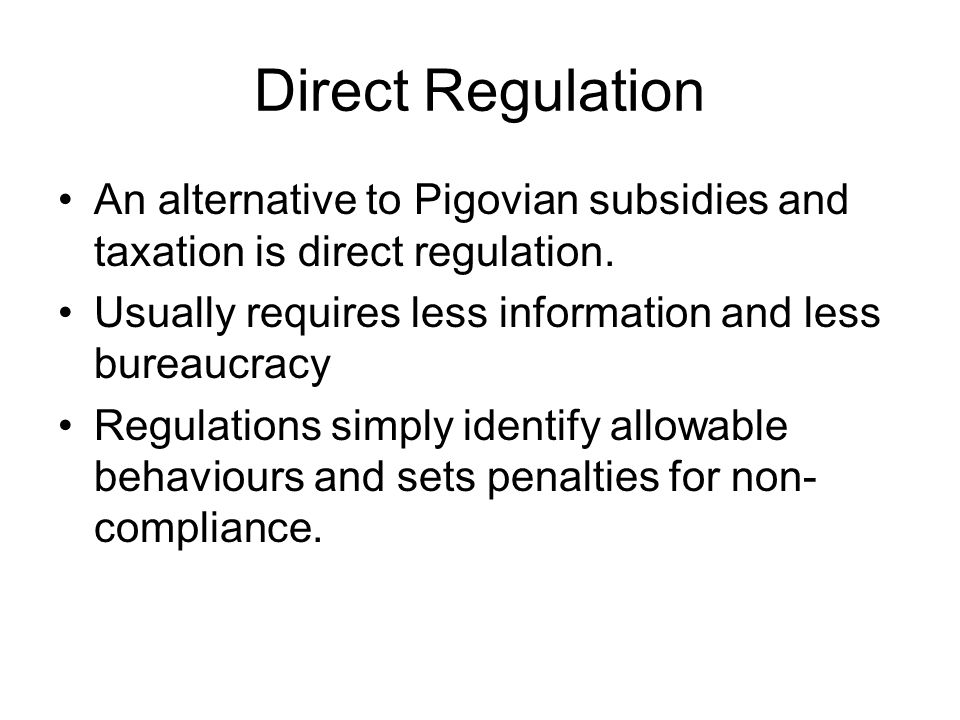 Direct Regulation An alternative to Pigovian subsidies and taxation is direct regulation. Usually requires less information and less bureaucracy.