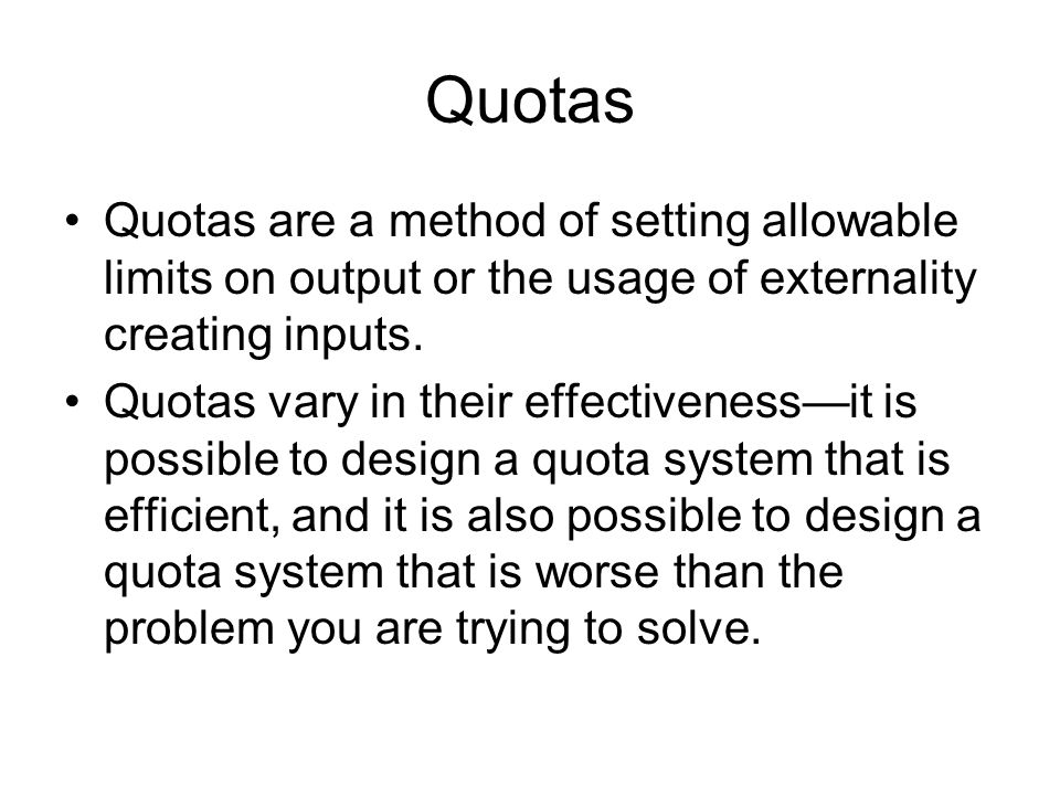 Quotas Quotas are a method of setting allowable limits on output or the usage of externality creating inputs.