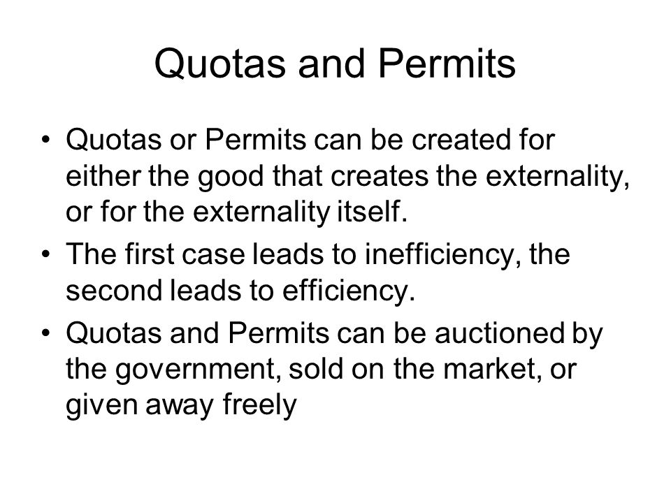 Quotas and Permits Quotas or Permits can be created for either the good that creates the externality, or for the externality itself.