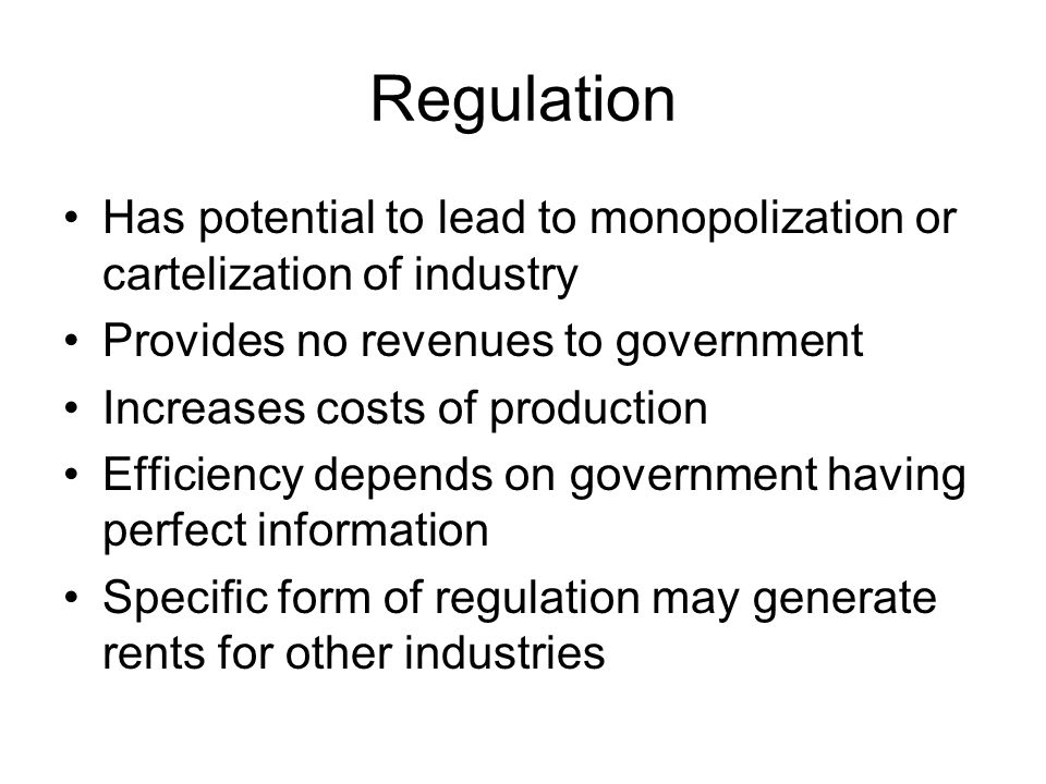Regulation Has potential to lead to monopolization or cartelization of industry. Provides no revenues to government.