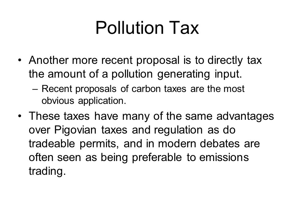 Pollution Tax Another more recent proposal is to directly tax the amount of a pollution generating input.