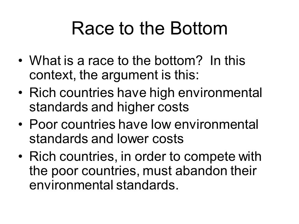 Race to the Bottom What is a race to the bottom In this context, the argument is this: