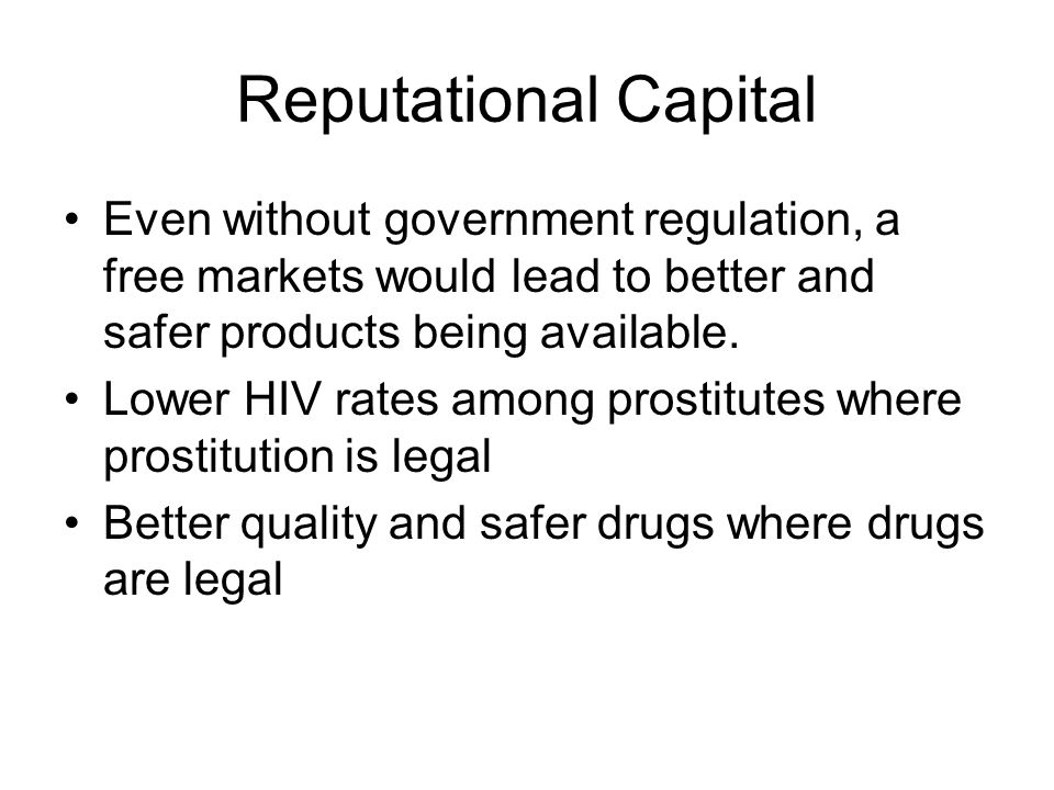 Reputational Capital Even without government regulation, a free markets would lead to better and safer products being available.
