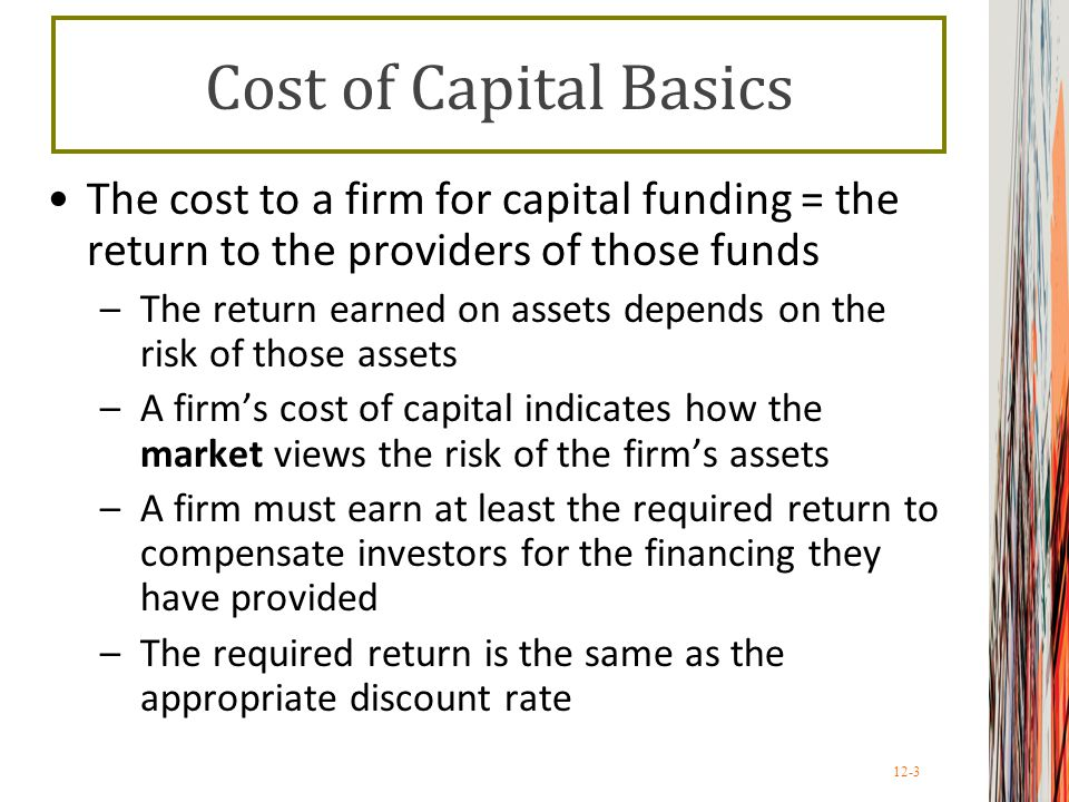 Cost of Capital Basics The cost to a firm for capital funding = the return to the providers of those funds.