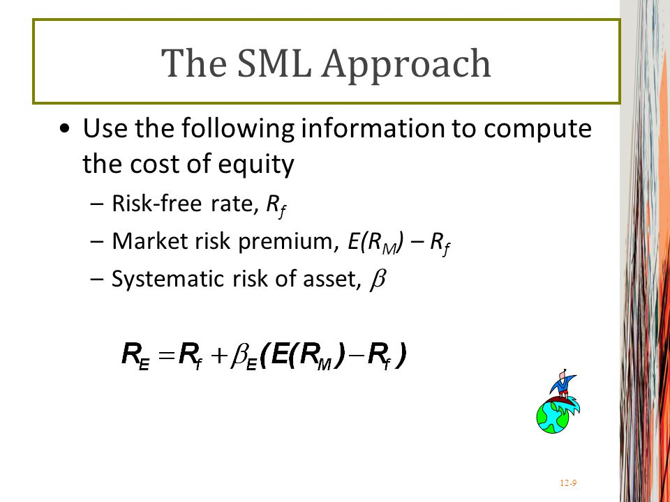 The SML Approach Use the following information to compute the cost of equity. Risk-free rate, Rf. Market risk premium, E(RM) – Rf.