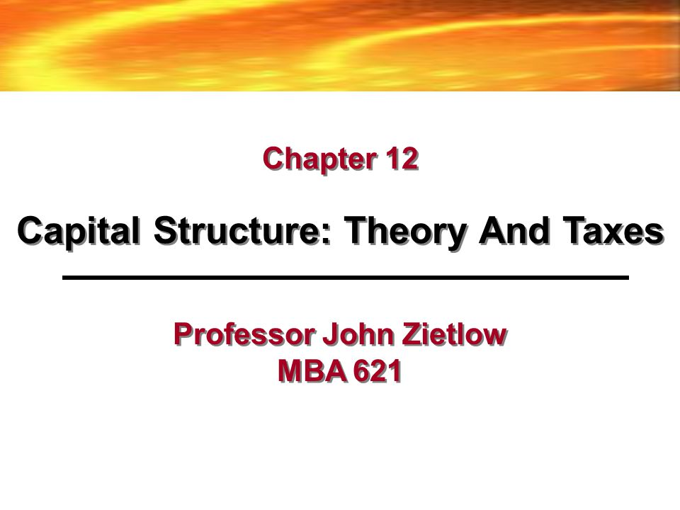 Capital Structure: Theory And Taxes Professor John Zietlow MBA 621