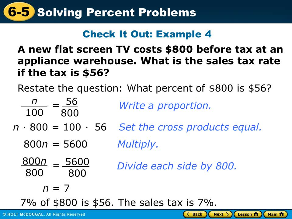 Check It Out: Example 4 A new flat screen TV costs $800 before tax at an appliance warehouse. What is the sales tax rate if the tax is $56