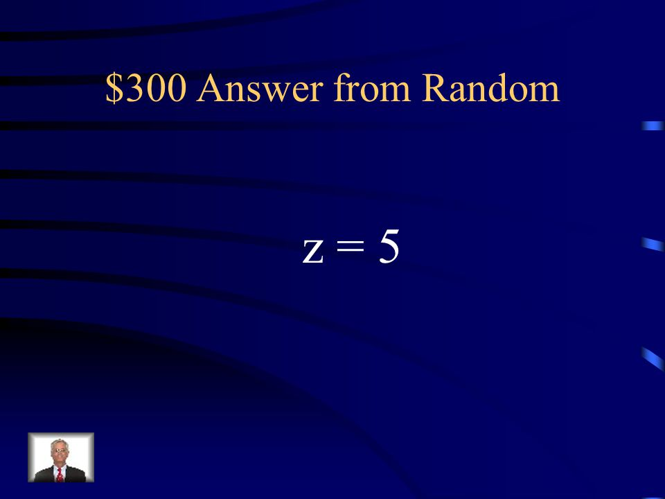 $300 Answer from Random z = 5