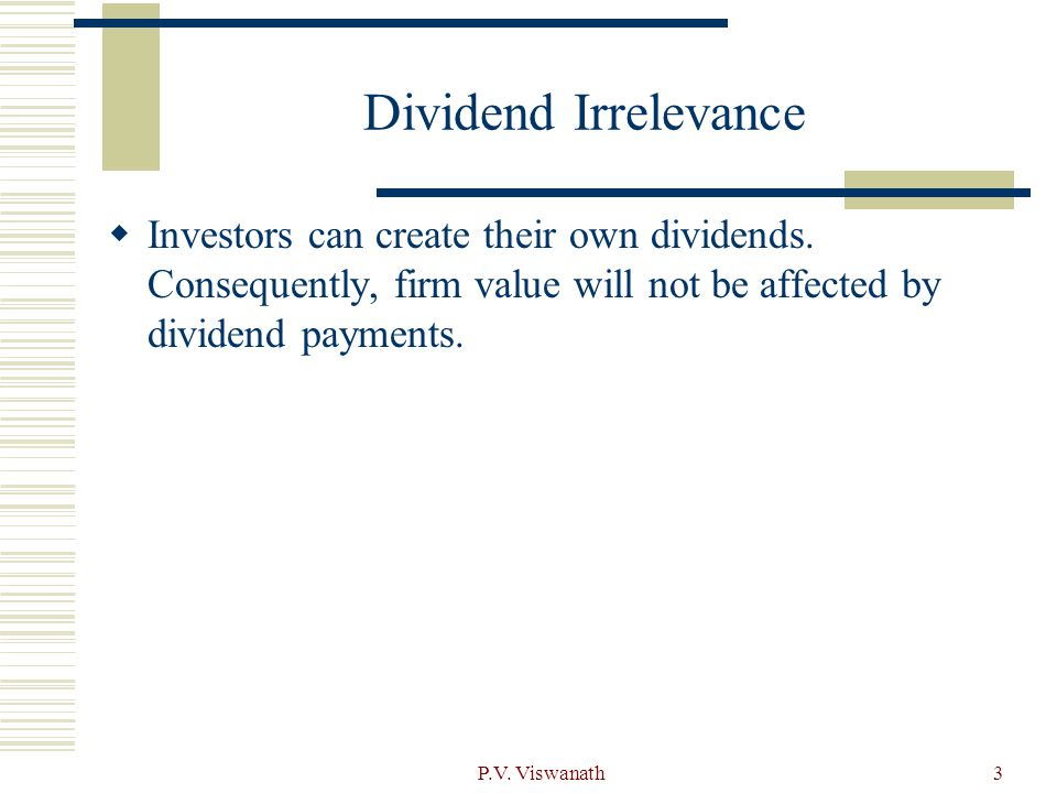 Dividend Irrelevance Investors can create their own dividends. Consequently, firm value will not be affected by dividend payments.