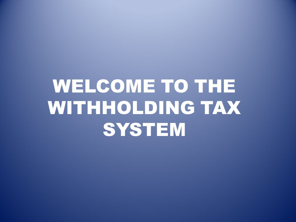 WELCOME TO THE WITHHOLDING TAX SYSTEM