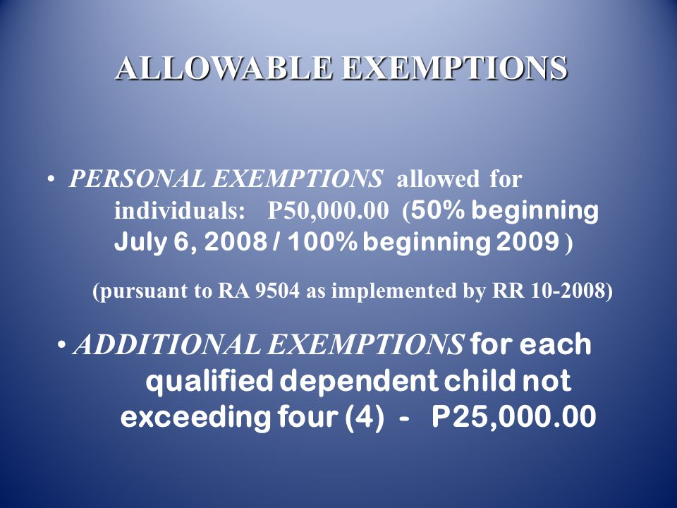 ALLOWABLE EXEMPTIONS PERSONAL EXEMPTIONS allowed for individuals: P50,000.00 (50% beginning July 6, 2008 / 100% beginning 2009 )