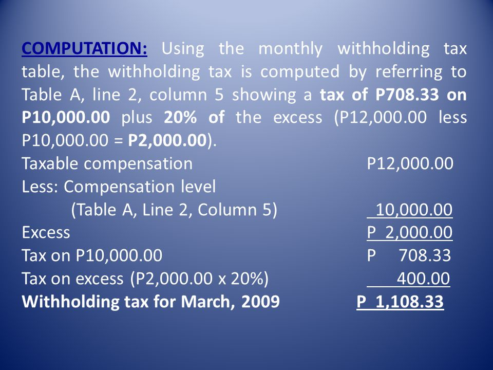 COMPUTATION: Using the monthly withholding tax table, the withholding tax is computed by referring to Table A, line 2, column 5 showing a tax of P708.33 on P10,000.00 plus 20% of the excess (P12,000.00 less P10,000.00 = P2,000.00).