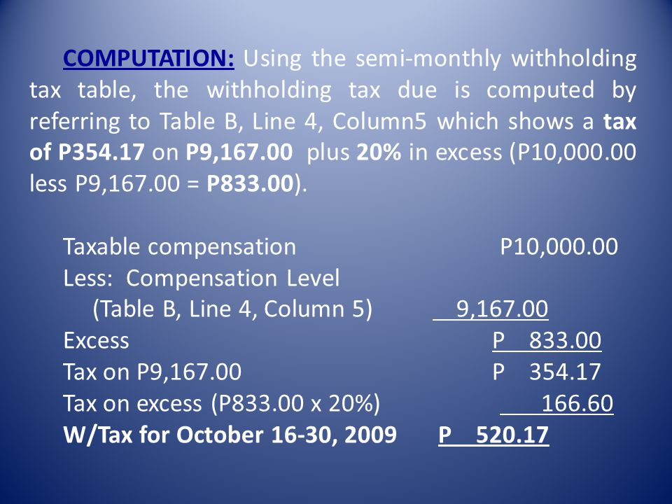 COMPUTATION: Using the semi-monthly withholding tax table, the withholding tax due is computed by referring to Table B, Line 4, Column5 which shows a tax of P354.17 on P9,167.00 plus 20% in excess (P10,000.00 less P9,167.00 = P833.00).