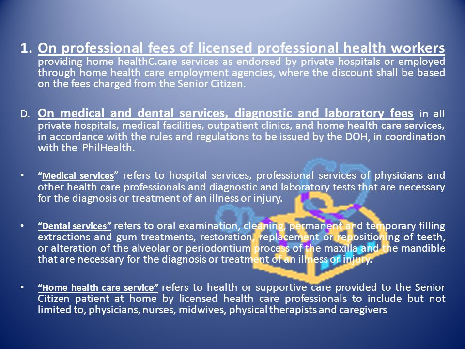 On professional fees of licensed professional health workers providing home healthC.care services as endorsed by private hospitals or employed through home health care employment agencies, where the discount shall be based on the fees charged from the Senior Citizen.