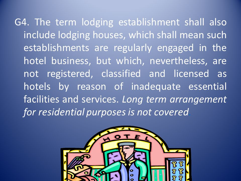 G4. The term lodging establishment shall also include lodging houses, which shall mean such establishments are regularly engaged in the hotel business, but which, nevertheless, are not registered, classified and licensed as hotels by reason of inadequate essential facilities and services. Long term arrangement for residential purposes is not covered.