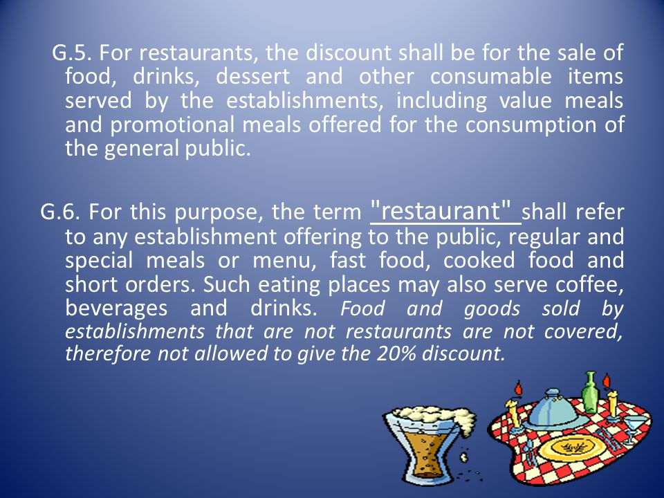 G.5. For restaurants, the discount shall be for the sale of food, drinks, dessert and other consumable items served by the establishments, including value meals and promotional meals offered for the consumption of the general public.
