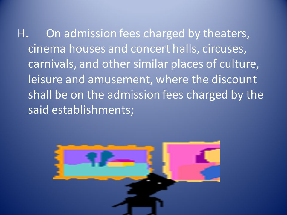 H. On admission fees charged by theaters, cinema houses and concert halls, circuses, carnivals, and other similar places of culture, leisure and amusement, where the discount shall be on the admission fees charged by the said establishments;