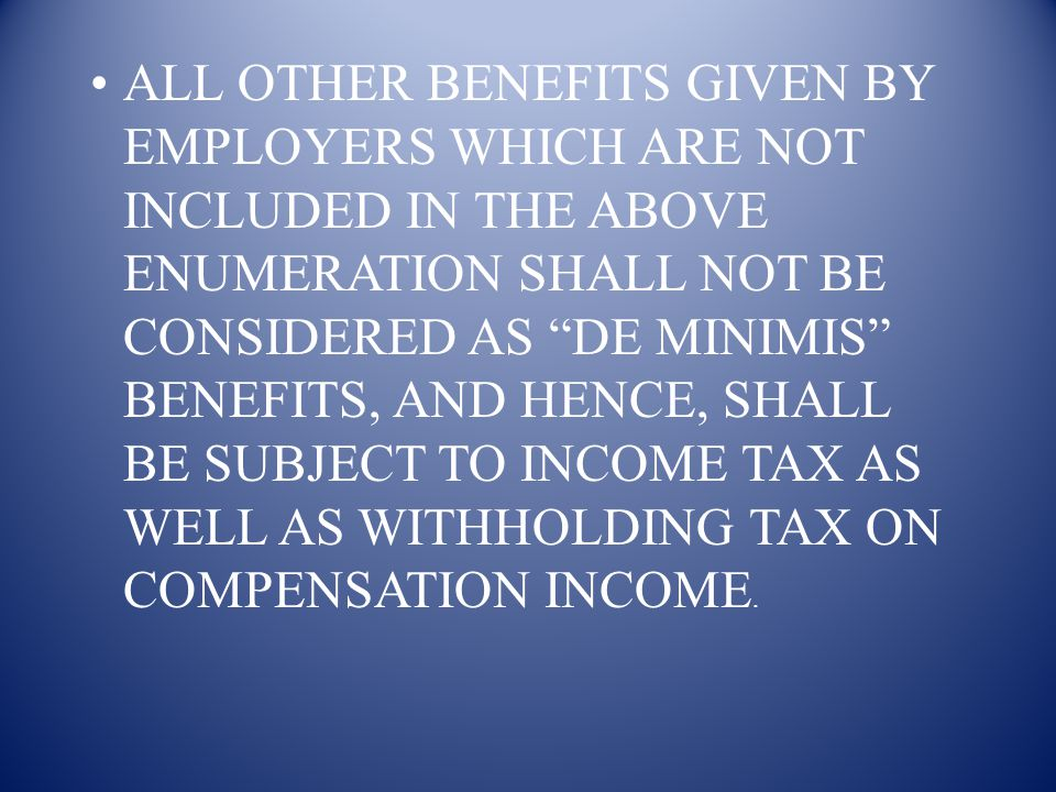 ALL OTHER BENEFITS GIVEN BY EMPLOYERS WHICH ARE NOT INCLUDED IN THE ABOVE ENUMERATION SHALL NOT BE CONSIDERED AS DE MINIMIS BENEFITS, AND HENCE, SHALL BE SUBJECT TO INCOME TAX AS WELL AS WITHHOLDING TAX ON COMPENSATION INCOME.