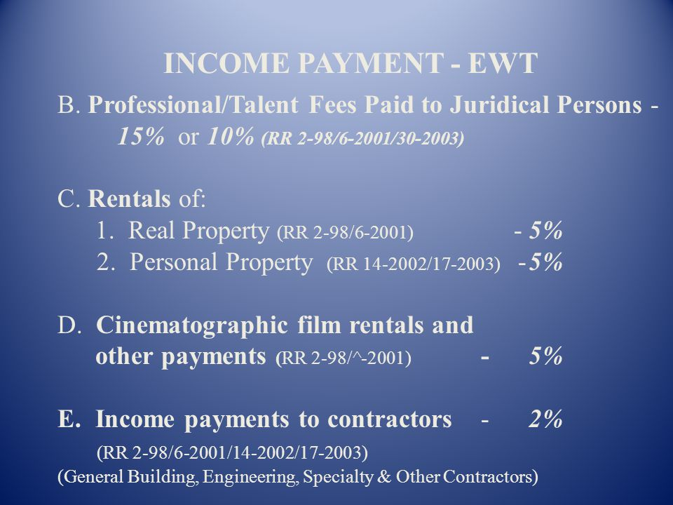 INCOME PAYMENT - EWT B. Professional/Talent Fees Paid to Juridical Persons - 15% or 10% (RR 2-98/6-2001/30-2003)