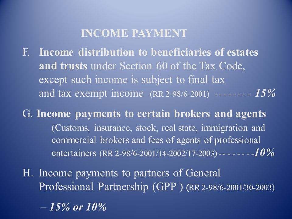 F. Income distribution to beneficiaries of estates and trusts under Section 60 of the Tax Code, except such income is subject to final tax and tax exempt income (RR 2-98/6-2001) - - - - - - - - 15%