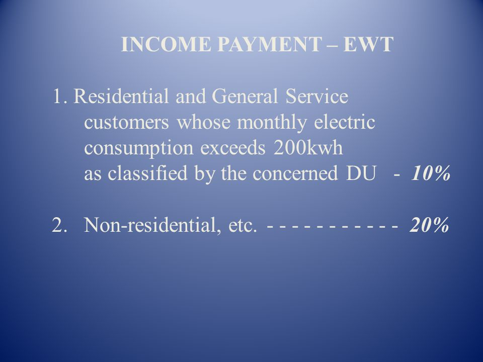 INCOME PAYMENT – EWT 1. Residential and General Service. customers whose monthly electric. consumption exceeds 200kwh.