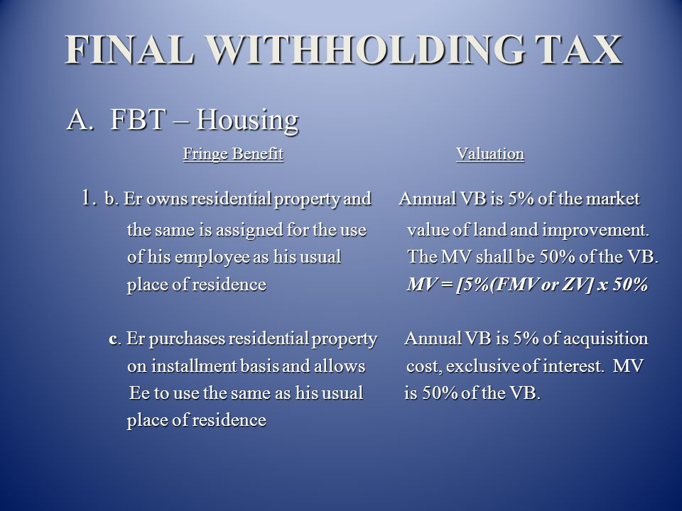 FINAL WITHHOLDING TAX A. FBT – Housing. Fringe Benefit Valuation. 1. b. Er owns residential property and Annual VB is 5% of the market.