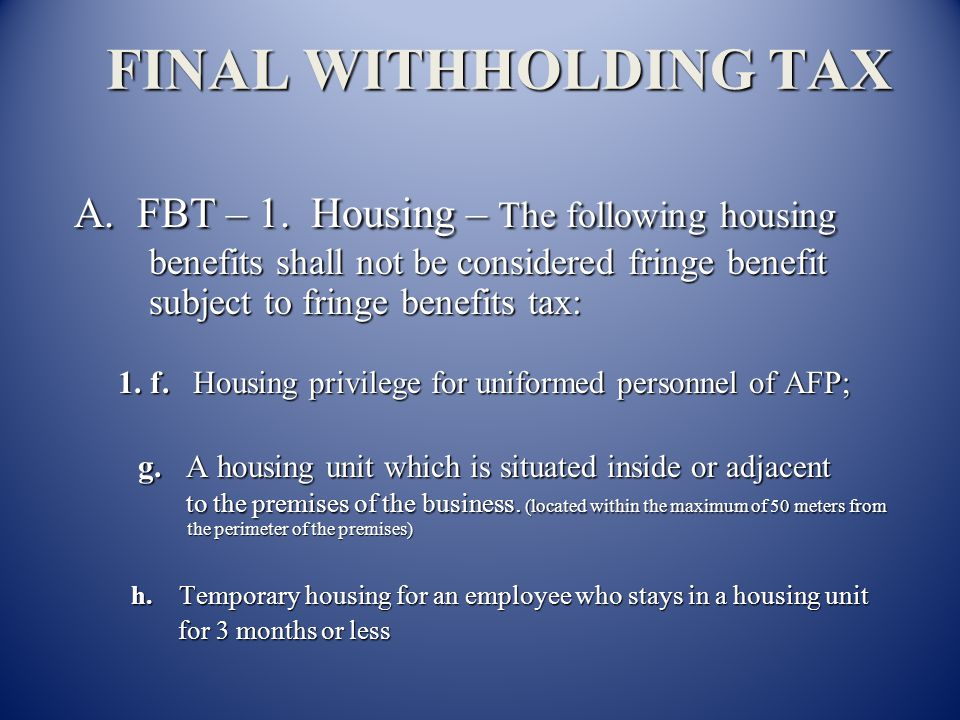 FINAL WITHHOLDING TAX A. FBT – 1. Housing – The following housing benefits shall not be considered fringe benefit subject to fringe benefits tax: