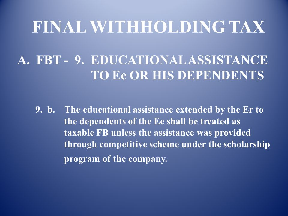 FINAL WITHHOLDING TAX A. FBT - 9. EDUCATIONAL ASSISTANCE TO Ee OR HIS DEPENDENTS.