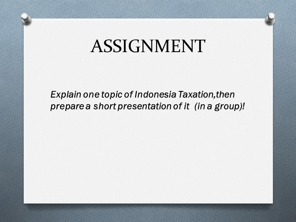 ASSIGNMENT Explain one topic of Indonesia Taxation,then prepare a short presentation of it (in a group)!