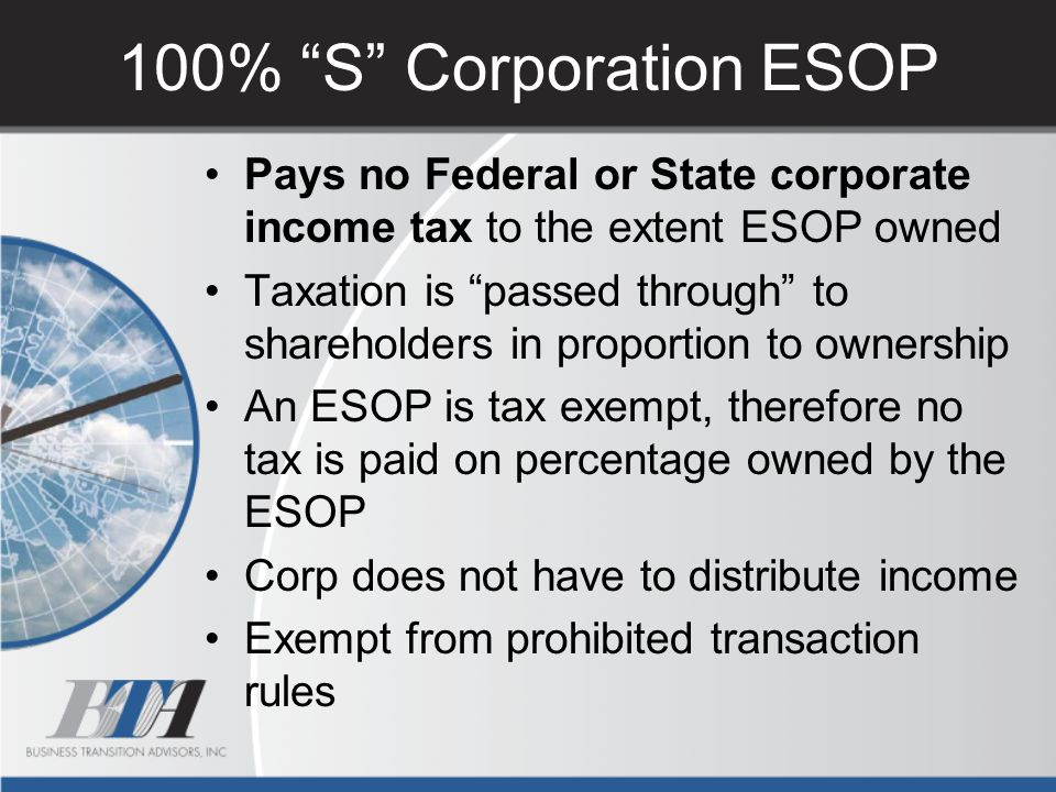 100% S Corporation ESOP Pays no Federal or State corporate income tax to the extent ESOP owned.