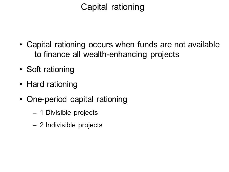 Capital rationing Capital rationing occurs when funds are not available to finance all wealth-enhancing projects.