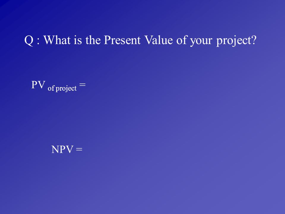 Q : What is the Present Value of your project