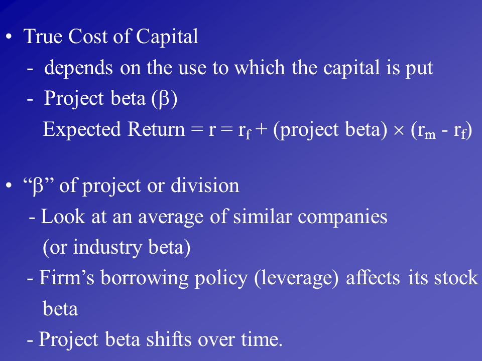 True Cost of Capital - depends on the use to which the capital is put. - Project beta () Expected Return = r = rf + (project beta)  (rm - rf)
