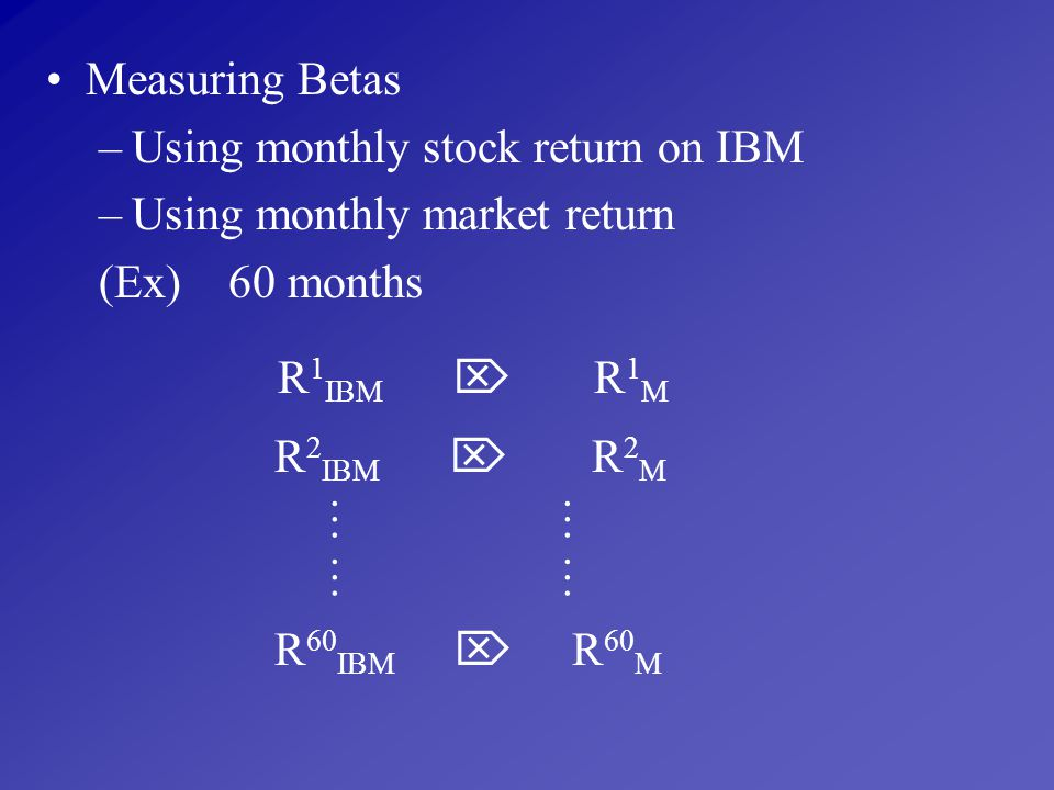 Measuring Betas Using monthly stock return on IBM. Using monthly market return. (Ex) 60 months.